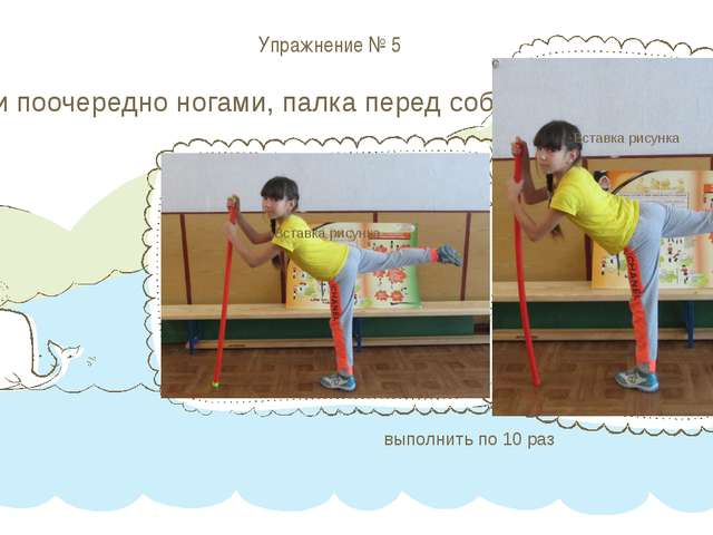 Упражнение № 5 Махи поочередно ногами, палка перед собой выполнить по 10 раз...