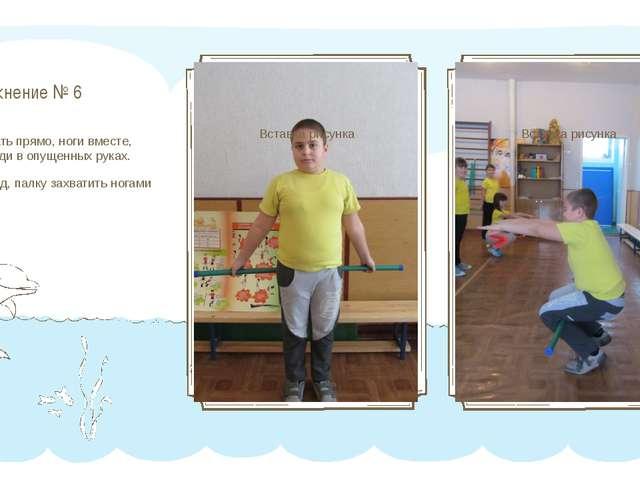 Упражнение № 6 И.П. -встать прямо, ноги вместе, палка сзади в опущенных руках...