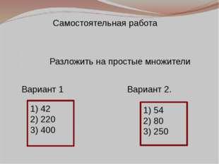 Разложить на простые множители Вариант 1 Вариант 2. 1) 42 2) 220 3) 400 1) 5