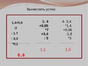 1,4+5,6 :2 - 1.7 : 0,3 *0,1 0,6 1: 4 +0,05 *7 +3,4 : 5 4- 3,4 *1,4 +0,06 :1,