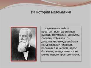 Изучением свойств простых чисел занимался русский математик Пафнутий Львович