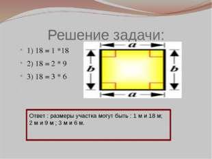 Решение задачи: 1) 18 = 1 *18 2) 18 = 2 * 9 3) 18 = 3 * 6 Ответ : размеры уча
