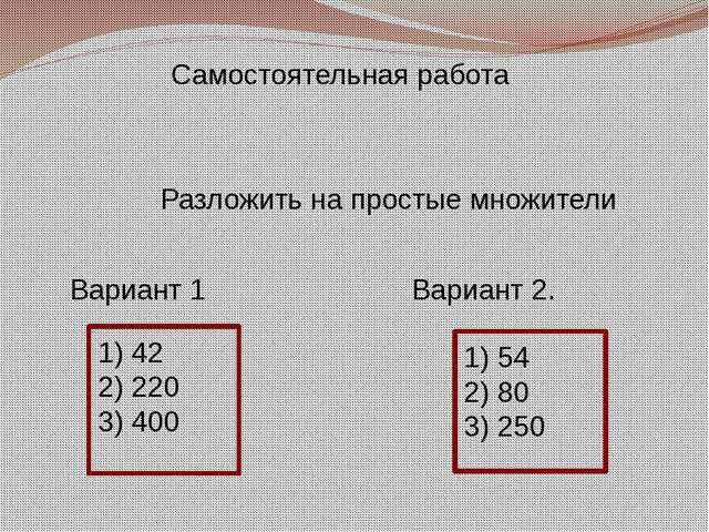 Разложить на простые множители Вариант 1 Вариант 2. 1) 42 2) 220 3) 400 1) 5...