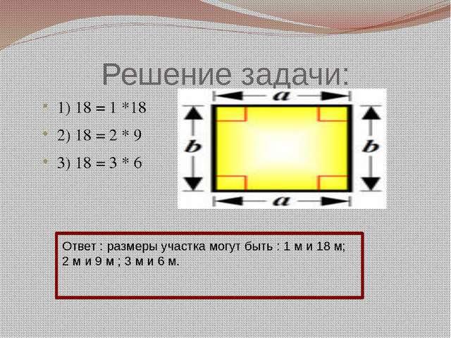 Решение задачи: 1) 18 = 1 *18 2) 18 = 2 * 9 3) 18 = 3 * 6 Ответ : размеры уча...