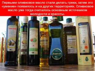 Первыми оливковое масло стали делать греки, затем это «умение» появилось и на