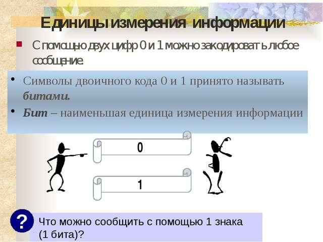 Единицы измерения информации С помощью двух цифр 0 и 1 можно закодировать люб...
