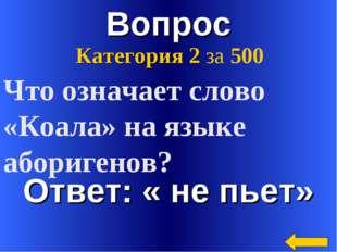 Вопрос Ответ: « не пьет» Категория 2 за 500 Что означает слово «Коала» на язы