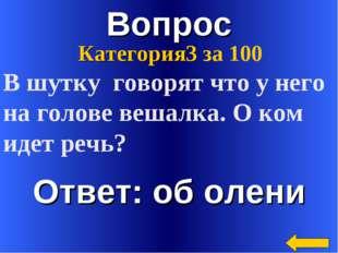 Вопрос Ответ: об олени Категория3 за 100 В шутку говорят что у него на голове