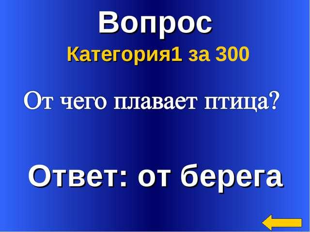Вопрос Ответ: от берега Категория1 за 300