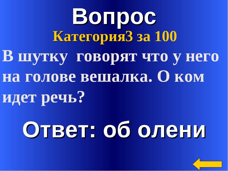 Вопрос Ответ: об олени Категория3 за 100 В шутку говорят что у него на голове...