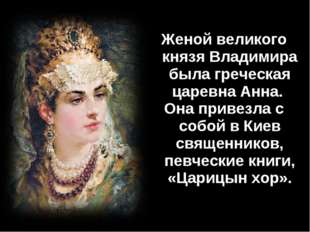 Женой великого князя Владимира была греческая царевна Анна. Она привезла с со