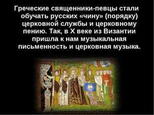 Греческие священники-певцы стали обучать русских «чину» (порядку) церковной с