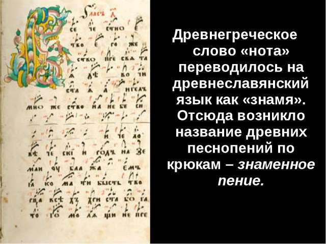 Древнегреческое слово «нота» переводилось на древнеславянский язык как «знамя...
