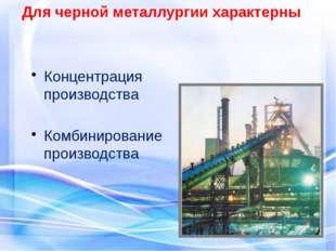Концентрация производства Комбинирование производства Для черной металлургии