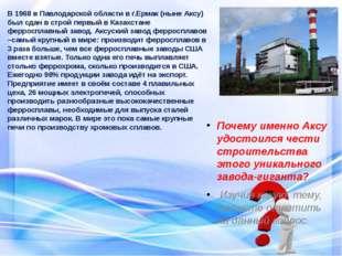 В 1968 в Павлодарской области в г.Ермак (ныне Аксу) был сдан в строй первый в