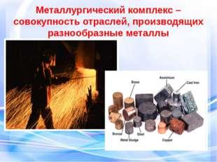 Металлургический комплекс –совокупность отраслей, производящих разнообразные