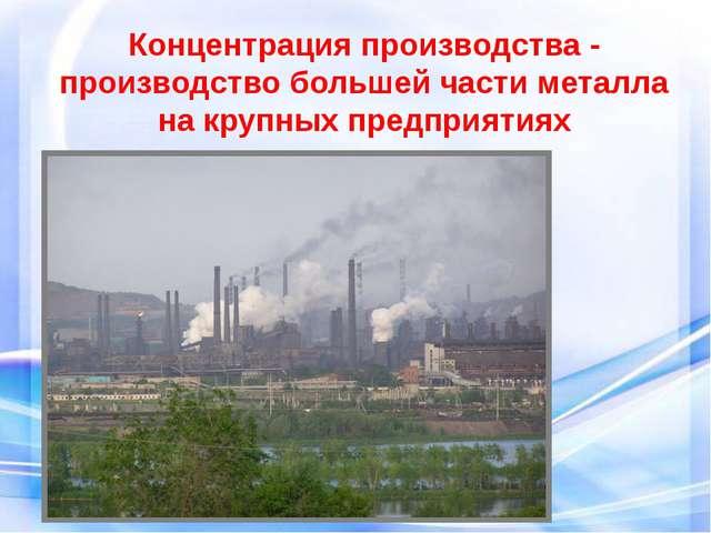 Концентрация производства - производство большей части металла на крупных пре...