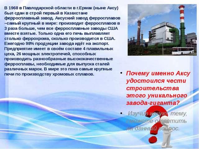 В 1968 в Павлодарской области в г.Ермак (ныне Аксу) был сдан в строй первый в...