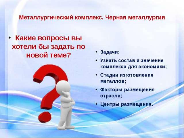 Металлургический комплекс. Черная металлургия Какие вопросы вы хотели бы зада...