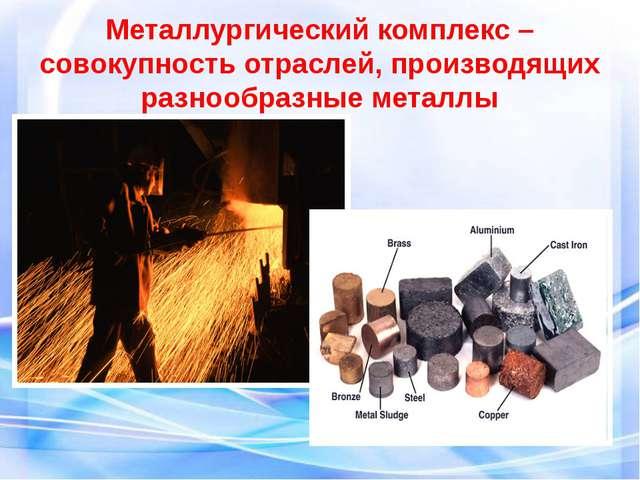 Металлургический комплекс –совокупность отраслей, производящих разнообразные...