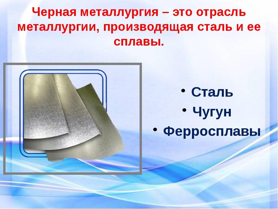 Черная металлургия – это отрасль металлургии, производящая сталь и ее сплавы....