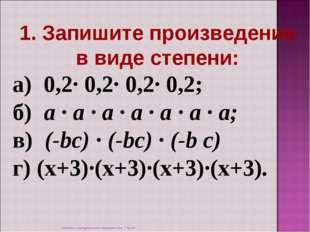 1. Запишите произведение в виде степени: а) 0,2· 0,2· 0,2· 0,2; б) а · а ·
