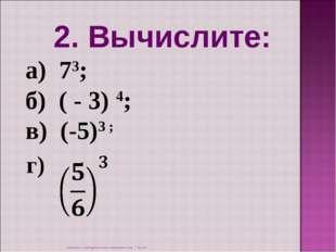 2. Вычислите: а) 73; б) ( - 3) 4; в) (-5)3 ; г) Степень с натуральным показат