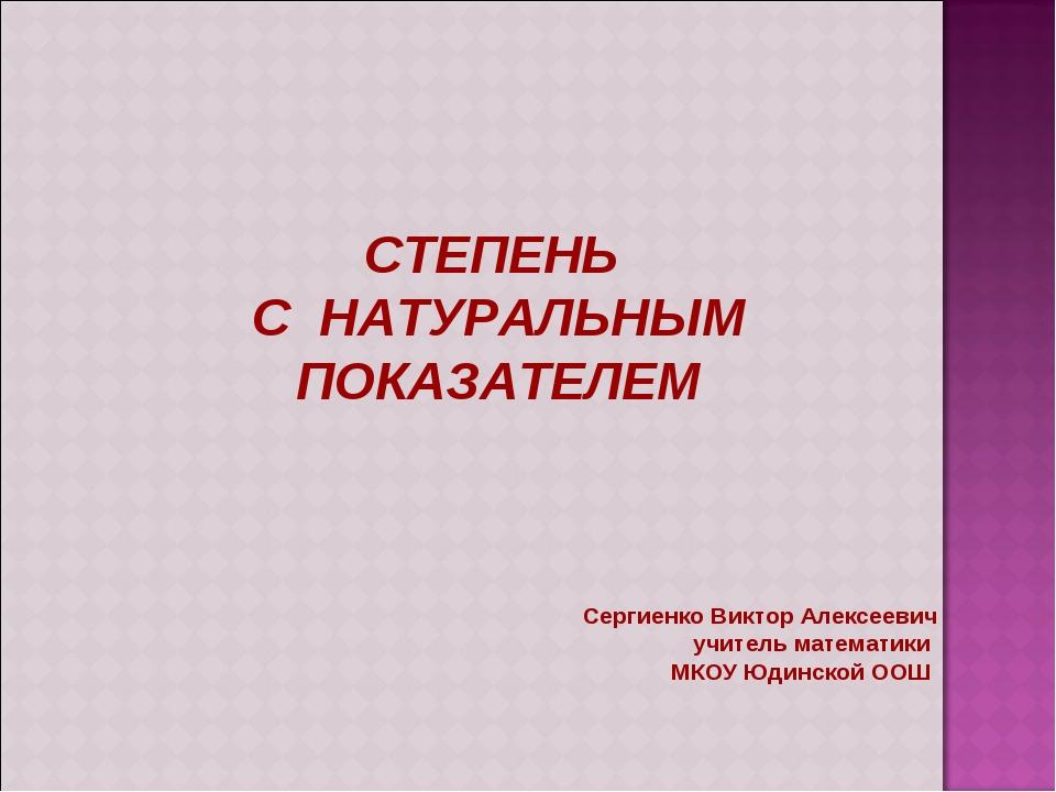 СТЕПЕНЬ С НАТУРАЛЬНЫМ ПОКАЗАТЕЛЕМ Сергиенко Виктор Алексеевич учитель математ...