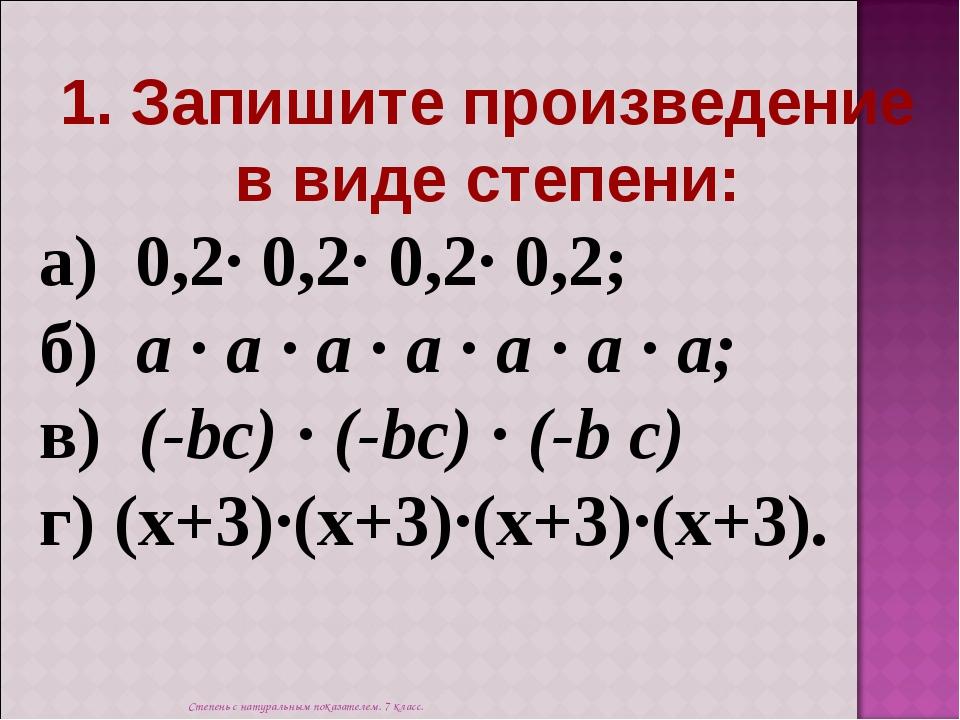 1. Запишите произведение в виде степени: а) 0,2· 0,2· 0,2· 0,2; б) а · а ·...