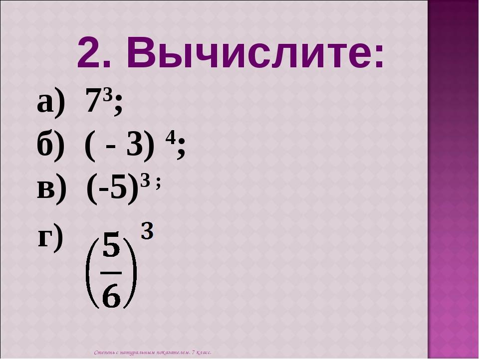 2. Вычислите: а) 73; б) ( - 3) 4; в) (-5)3 ; г) Степень с натуральным показат...