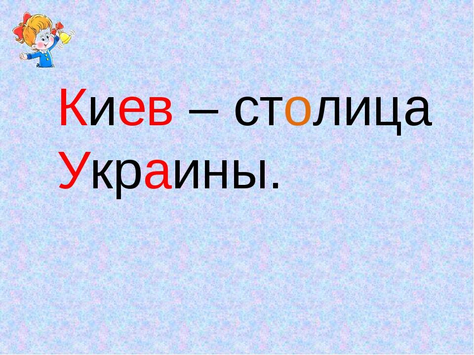 Киев – столица Украины.