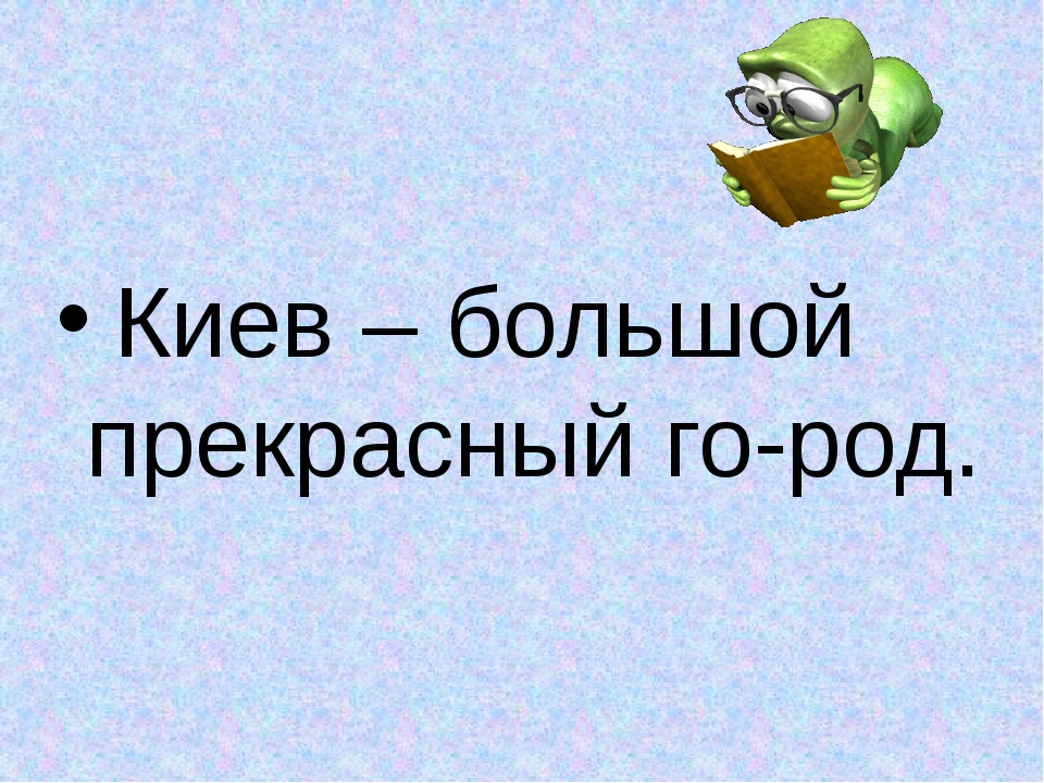 Киев – большой прекрасный го-род.