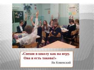 «Спеши в школу как на игру. Она и есть такова!» Ян Коменский