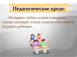 Педагогическое кредо: «Поощрять любые успехи учащихся, считая ситуацию успеха