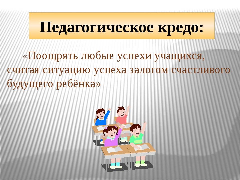 Педагогическое кредо: «Поощрять любые успехи учащихся, считая ситуацию успеха...