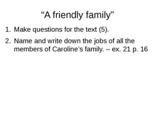 """A friendly family"" Make questions for the text (5). Name and write down the"