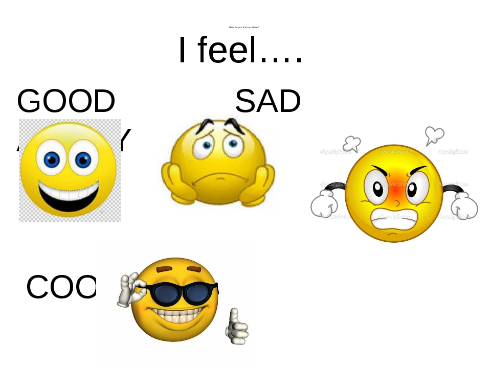How do you feel my friend? I feel…. GOOD SAD ANGRY COOL