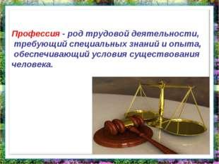 Профессия - род трудовой деятельности, требующий специальных знаний и опыта,