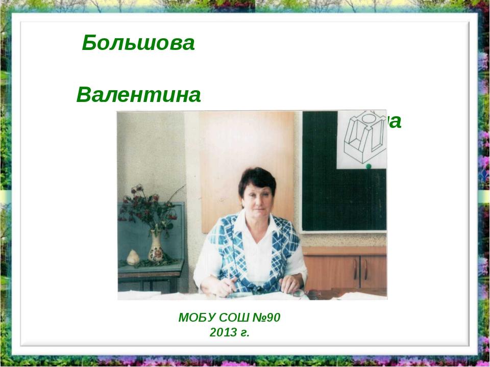 Большова Валентина Николаевна МОБУ СОШ №90 2013 г.
