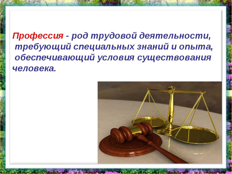 Профессия - род трудовой деятельности, требующий специальных знаний и опыта,...