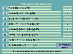 Определите знак выражения 15 · (–15) · (+15)· (–15) 1) + –38 · (–5) · (+7) ·