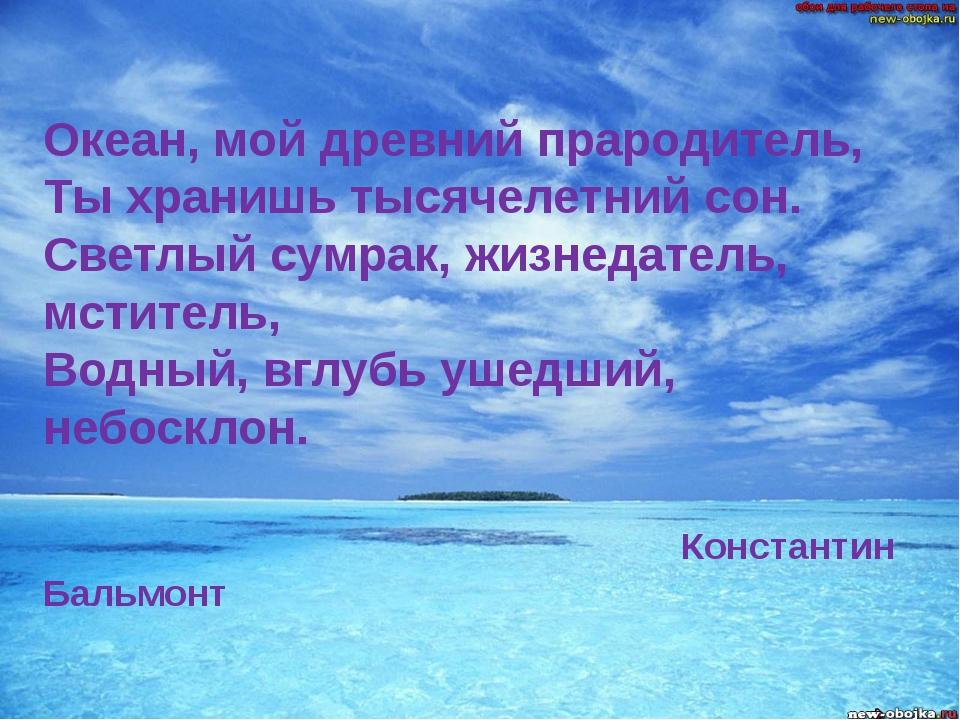 Океан, мой древний прародитель, Ты хранишь тысячелетний сон. Светлый сумрак,...