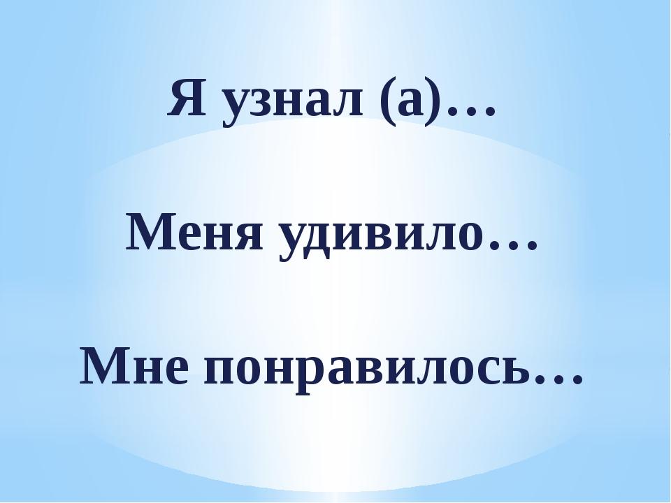 Я узнал (а)… Меня удивило… Мне понравилось…