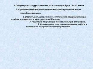 ру 1.Сформировать представление об архитектуре Руси 10 – 12 веков. 2. Сформир