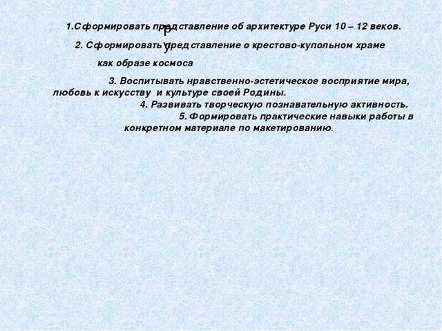 ру 1.Сформировать представление об архитектуре Руси 10 – 12 веков. 2. Сформир...