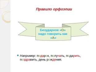 Правило орфоэпии Например: подарок, получать, подарить, поздравить, день рожд