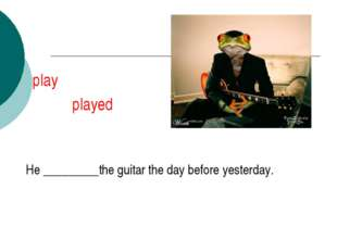 play played He _________the guitar the day before yesterday.