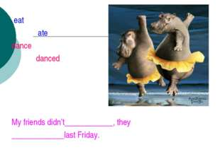 eat ate dance danced My friends didn't____________, they _____________last F