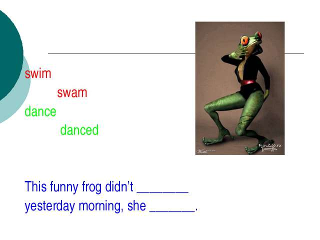 swim swam dance danced This funny frog didn't ________ yesterday morning, she...