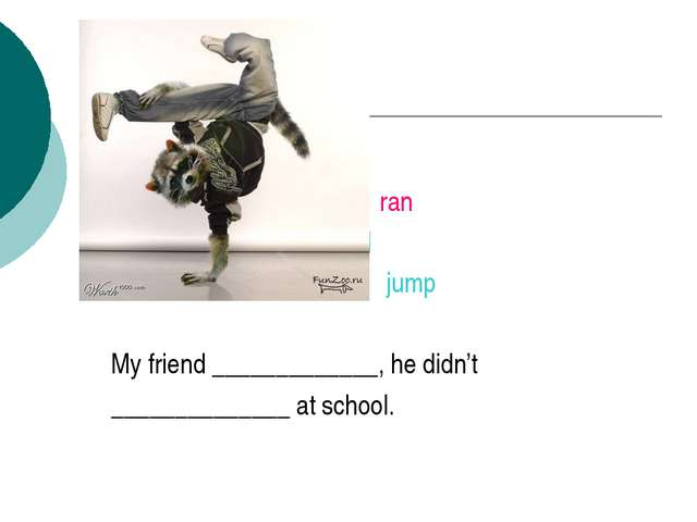 run ran jumped jump My friend _____________, he didn't ______________ at sch...